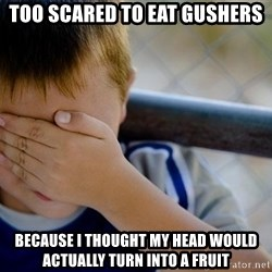 Confession Kid 1 - TOO SCARED TO EAT GUSHERS BECAUSE I THOUGHT MY HEAD WOULD ACTUALLY TURN INTO A FRUIT