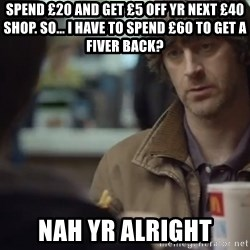 nah you're alright - Spend £20 and get £5 off yr next £40 shop. So... I have to spend £60 to get a fiver back? Nah yr alright