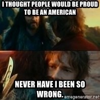 Never Have I Been So Wrong - I thought people would be proud to be an american never have i been so wrong.