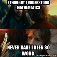 Never Have I Been So Wrong - i thought i understood mathematics  never have i been so wong.