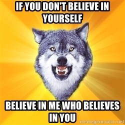 Courage Wolf - if you don't believe in yourself believe in me who believes in you