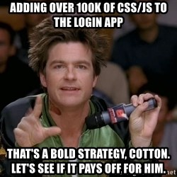 Bold Strategy Cotton - ADDING OVER 100k of CSS/JS TO THE LOGIN APP THat's A BOLD STRATEGY, COTTON. Let's see if it pays off for him.