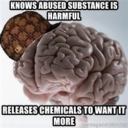 Scumbag Brain - Knows abused substance is harmful Releases chemicals to want it more