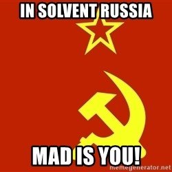 In Soviet Russia - in solvent russia mad is you!