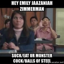 hagay - hey Emily Jaazaniah Zimmerman suck/eat ur monster cock/balls of steel