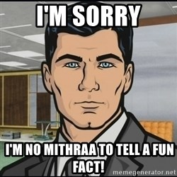 Archer - I'M SORRY  I'M NO MITHRAA TO TELL A FUN FACT!