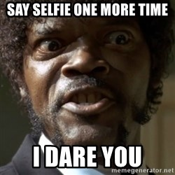 SAY IT AGAIN I DARE YOU! - say selfie one more time I dare you