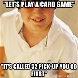 """Annoying Childhood Friend - """"Let's play a card game"""" """"It's called 52 pick-up, you go first"""""""