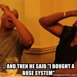 """Kanye and Jay -  ... and then he said """"I bought a bose system"""""""