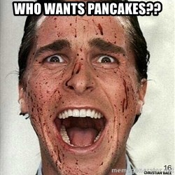 american psycho - who wants pancakes??
