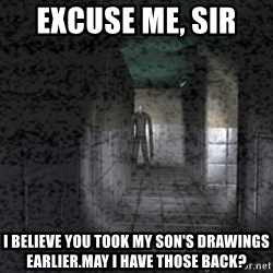 Slender game - EXCUSE ME, SIR  I BELIEVE YOU TOOK MY SON'S DRAWINGS EARLIER.MAY I HAVE THOSE BACK?