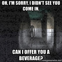Slender game - OH, I'M SORRY, I DIDN'T SEE YOU COME IN. CAN I OFFER YOU A BEVERAGE?