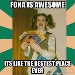 Erhmagerd - fona is awesome its like the bestest place ever