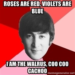 John Lennon Meme - roses are red, violets are blue i am the walrus, coo coo cachoo