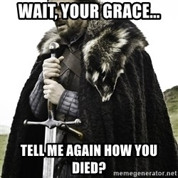 Sean Bean Game Of Thrones - Wait, your grace... Tell me again how you died?
