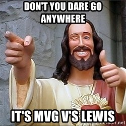 Jesus - don't you dare go anywhere   it's mvg v's lewis