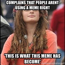 COLLEGE LIBERAL GIRL - complains that people arent using a meme right 'this is what this meme has become'