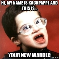 retarded kid with glasses - Hi, my name is kackpappe and this is... your new wardec