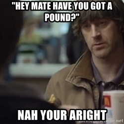 "nah you're alright - ""Hey Mate Have You Got A Pound?"" Nah Your aright"