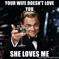 Gatsby Gatsby - Your wife doesn't love you She loves me