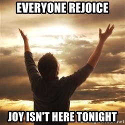 Praise - everyone rejoice joy isn't here tonight