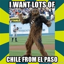 chewbacca - I want lots of  Chile from El Paso