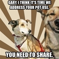 Stoner dogs concerned friend - Gary. I think it's time we address your pot use. You need to share.