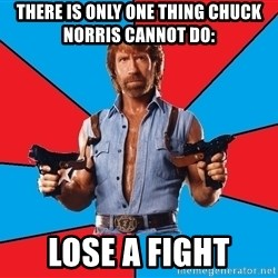 Chuck Norris  - there is only one thing chuck norris cannot do: lose a fight