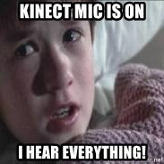 veo gente muerta - kinect mic is on I hear everything!