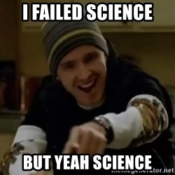 yeah science - i failed science but yeah science