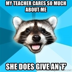 Lame Pun Coon - My teacher cares so much about me she does give an 'f'