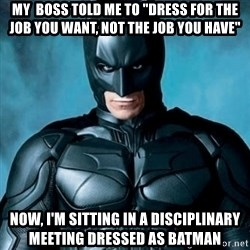 "Blatantly Obvious Batman - My  boss told me to ""Dress for the job you want, not the job you have""  Now, I'm sitting in a disciplinary meeting dressed as batman"