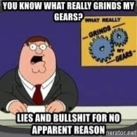 YOU KNOW WHAT REALLY GRIND MY GEARS - You know what really grinds my gears?  Lies and bullshit for no apparent reason