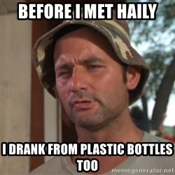 So I got that going on for me, which is nice - before I met haily I drank from plastic bottles too