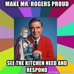 mr rogers  - make mr. Rogers proud see the kitchen need and respond