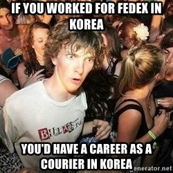 -Sudden Clarity Clarence - if you worked for fedex in  korea you'd have a CAREER as a courier in korea