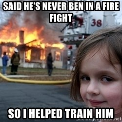 Disaster Girl - said he's never ben in a fire fight so i helped train him