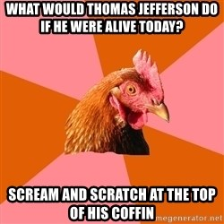 Anti Joke Chicken - What would Thomas jefferson do if he were alive today? Scream and scratch at the top of his coffin