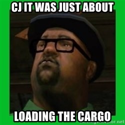 Big Smoke - CJ IT WAS JUST ABOUT LOADING THE CARGO