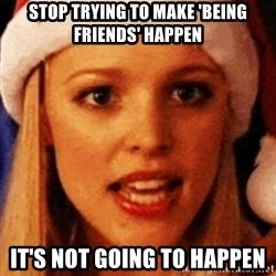 trying to make fetch happen  - Stop trying to make 'being friends' happen It's not going to happen