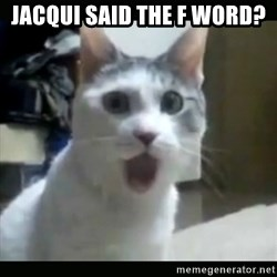 Surprised Cat - jacqui said the F word?