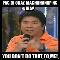 You don't do that to me meme - Pag di okay, maghahanap ng iba? you don't do that to me!