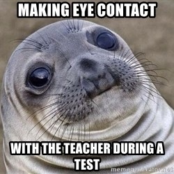 Squeamish Seal - Making eye contact With the teacher during a test