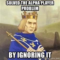 Disdainful King - Solved the alpha player problem by ignoring it