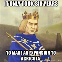 Disdainful King - it only took six years to make an expansion to agricola.
