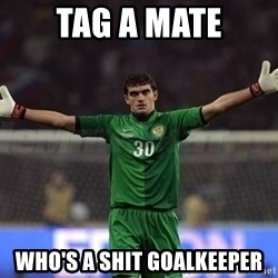 Real Goalkeeper - Tag a mate Who's a shit goalkeeper