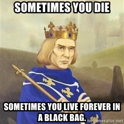 Disdainful King - sometimes you die sometimes you live forever in a black bag.