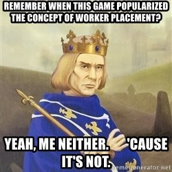 Disdainful King - remember when this game popularized the concept of worker placement? yeah, me neither.       'cause it's not.