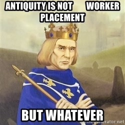 Disdainful King - antiquity is not        worker placement but whatever