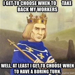 Disdainful King - i get to choose when to      take back my workers well, at least i get to choose when to have a boring turn.
